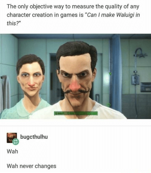 """Games, Never, and Creation: The only objective way to measure the quality of any  character creation in games is """"Can I make Waluigi in  this?""""  bugcthulhu  Wah  Wah never changes"""