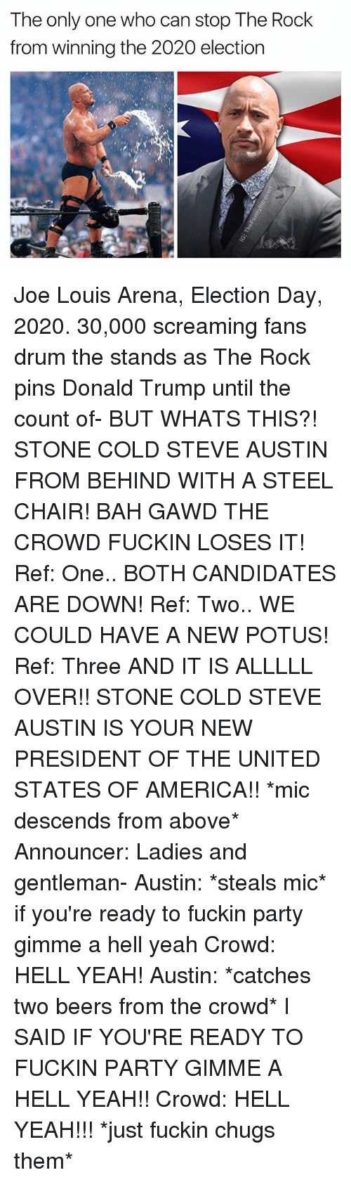 drumming: The only one who can stop The Rock  from winning the 2020 election Joe Louis Arena, Election Day, 2020. 30,000 screaming fans drum the stands as The Rock pins Donald Trump until the count of- BUT WHATS THIS?! STONE COLD STEVE AUSTIN FROM BEHIND WITH A STEEL CHAIR! BAH GAWD THE CROWD FUCKIN LOSES IT! Ref: One.. BOTH CANDIDATES ARE DOWN! Ref: Two.. WE COULD HAVE A NEW POTUS! Ref: Three AND IT IS ALLLLL OVER!! STONE COLD STEVE AUSTIN IS YOUR NEW PRESIDENT OF THE UNITED STATES OF AMERICA!! *mic descends from above* Announcer: Ladies and gentleman- Austin: *steals mic* if you're ready to fuckin party gimme a hell yeah Crowd: HELL YEAH! Austin: *catches two beers from the crowd* I SAID IF YOU'RE READY TO FUCKIN PARTY GIMME A HELL YEAH!! Crowd: HELL YEAH!!! *just fuckin chugs them*