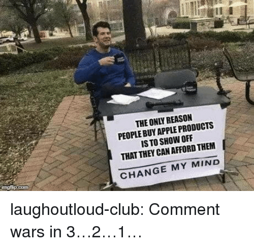Apple, Club, and Tumblr: THE ONLY REASON  PEOPLE BUY APPLE PRODUCTS  IS TO SHOW OFF  THAT THEY CAN AFFORD THEM  CHANGE MY MIND laughoutloud-club:  Comment wars in 3…2…1…