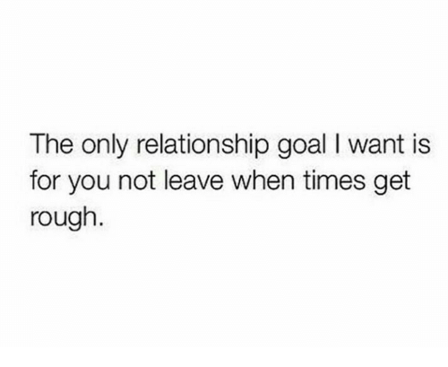 Relationship Goal: The only relationship goal I want is  for you not leave when times get  rough