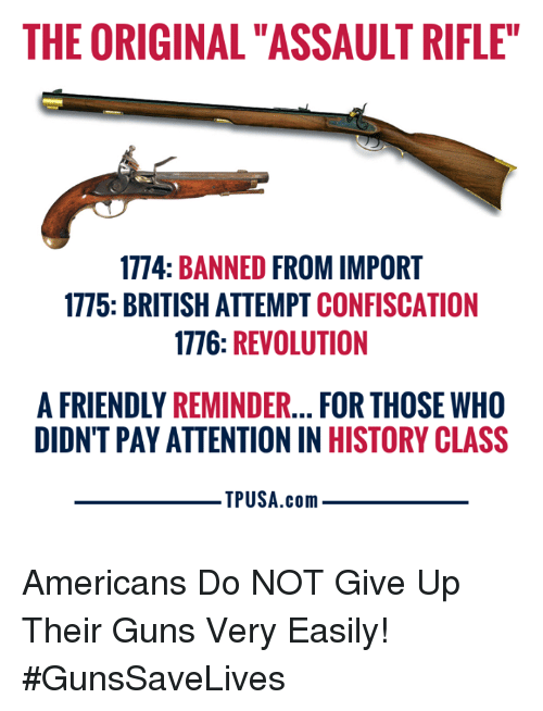 """Guns, Memes, and History: THE ORIGINAL """"ASSAULT RIFLE""""  1774: BANNED FROM IMPORT  1775: BRITISH ATTEMPT CONFISCATION  1776: REVOLUTION  A FRIENDLY REMINDER... FOR THOSE WHO  DIDNT PAY ATTENTION IN HISTORY CLASS  TPUSA.conm Americans Do NOT Give Up Their Guns Very Easily! #GunsSaveLives"""