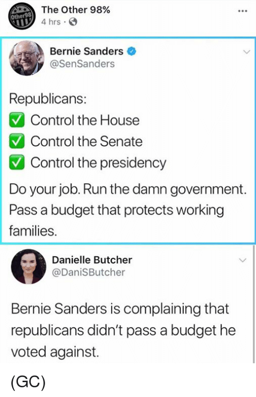 do your job: The Other 98%  4 hrs  Other98  Bernie Sanders  @SenSanders  Republicans:  Control the House  Control the Senate  Control the presidency  Do your job. Run the damn government  Pass a budget that protects working  families.  Danielle Butcher  @DaniSButcher  Bernie Sanders is complaining that  republicans didn't pass a budget he  voted against. (GC)