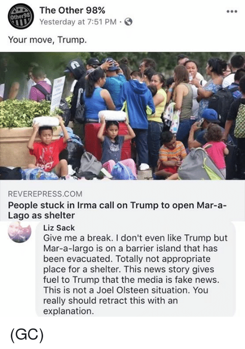 fakings: The Other 98%  Yesterday at 7:51 PM S  Other98  Your move, Trump.  REVEREPRESS.COM  People stuck in Irma call on Trump to open Mar-a-  Lago as shelter  Liz Sack  Give me a break. I don't even like Trump but  Mar-a-largo is on a barrier island that has  been evacuated. Totally not appropriate  place for a shelter. This news story gives  fuel to Trump that the media is fake news.  This is not a Joel Olsteen situation. You  really should retract this with an  explanation. (GC)