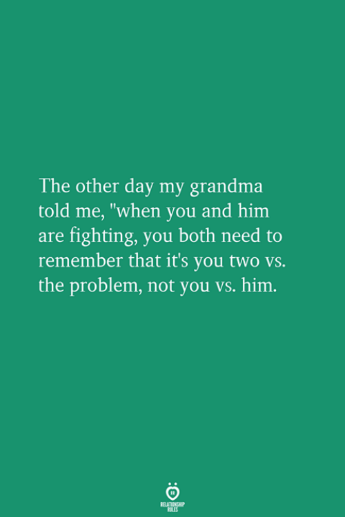 "Grandma, Him, and Fighting: The other day my grandma  told me, ""when you and him  are fighting, you both need to  remember that it's you two vs.  the problem, not you vs. him."