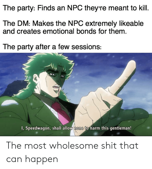 Party, Shit, and DnD: The party: Finds an NPC they re meant to kill.  The DM: Makes the NPC extremely likeable  and creates emotional bonds for them  The party after a few sessions:  I, Speedwagon, shall allow none to harm this gentleman! The most wholesome shit that can happen