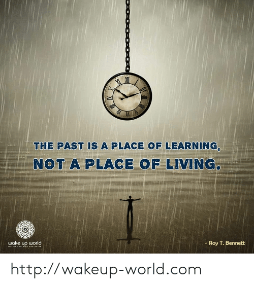 shine: THE PAST IS A PLACE OF LEARNING,  NOT A PLACE OF LIVING.  Roy T. Bennett  wake up world  I TIME 1o ISE AND SHINE http://wakeup-world.com