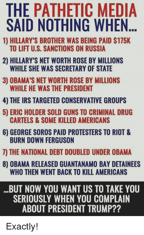 Net Worth: THE PATHETIC MEDIA  SAID NOTHING WHEN...  1) HILLARY'S BROTHER WAS BEING PAID $175K  TO LIFT U.S. SANCTIONS ON RUSSIA  2) HILLARY'S NET WORTH ROSE BY MILLIONS  WHILE SHE WAS SECRETARY OF STATE  3) OBAMA'S NET WORTH ROSE BY MILLIONS  WHILE HE WAS THE PRESIDENT  4) THE IRS TARGETED CONSERVATIVE GROUPS  5) ERIC HOLDER SOLD GUNS TO CRIMINAL DRUG  6) GEORGE SOROS PAID PROTESTERS TO RIOT &  7) THE NATIONAL DEBT DOUBLED UNDER OBAMA  CARTELS&SOME KILLED AMERICANS  BURN DOWN FERGUSON  8) OBAMA RELEASED GUANTANAMO BAY DETAINEES  WHO THEN WENT BACK TO KILL AMERICANS  BUT NOW YOU WANT US TO TAKE YOU  SERIOUSLY WHEN YOU COMPLAIN  ABOUT PRESIDENT TRUMP?? Exactly!