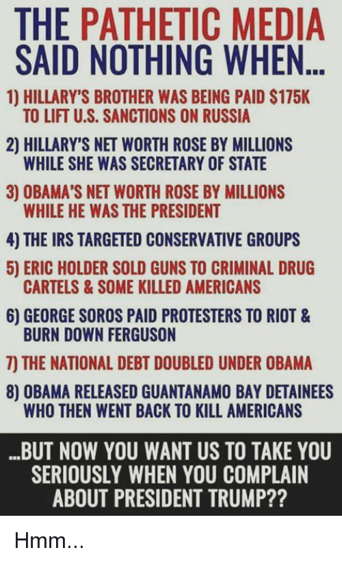 Net Worth: THE PATHETIC MEDIA  SAID NOTHING WHEN  1HILLARYS BROTHER WAS BEING PAIC $175K  TO LIFT U.S. SANCTIONS ON RUSSIA  2) HILLARY'S NET WORTH ROSE BY MILLIONS  WHILE SHE WAS SECRETARY OF STATE  3) OBAMA'S NET WORTH ROSE BY MILLIONS  WHILE HE WAS THE PRESIDENT  4) THE IRS TARGETED CONSERVATIVE GROUPS  5) ERIC HOLDER SOLD GUNS TO CRIMINAL DRUG  6) GEORGE SOROS PAID PROTESTERS TO RIOT &  7) THE NATIONAL DEBT DOUBLED UNDER OBAMA  CARTELS& SOME KILLED AMERICANS  BURN DOWN FERGUSON  8) OBAMA RELEASED GUANTANAMO BAY DETAINEES  WHO THEN WENT BACK TO KILL AMERICANS  BUT NOW YOU WANT US TO TAKE YOU  SERIOUSLY WHEN YOU COMPLAIN  ABOUT PRESIDENT TRUMP?? Hmm...