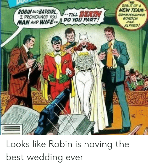 Looks Like: THE  PEBUT OF A  NEW TEAM  COMM/SSIONER  GORDON  ROBIN AND BATGIRL,  I PRONOUNCE YOU  MAN AND WIFE--DO YOU PART!  -TILL DEATH  ALFRED! Looks like Robin is having the best wedding ever