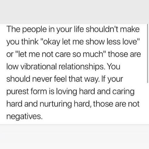 "caring: The people in your life shouldn't make  you think ""okay let me show less love""  or ""let me not care so much"" those are  low vibrational relationships. You  should never feel that way. If your  purest form is loving hard and caring  hard and nurturing hard, those are not  negatives."