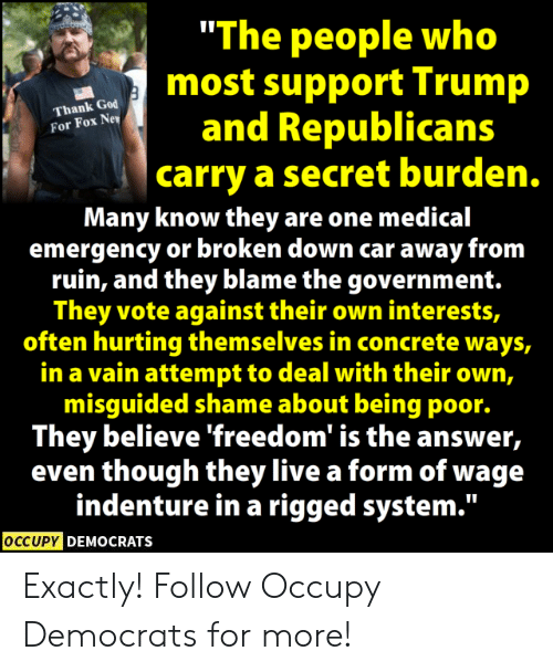 "God, Memes, and Live: ""The people who  most support Trump  and Republicans  carry a secret burden.  Thank God  For Fox Ne  Many know they are one medical  emergency or broken down car away from  ruin, and they blame the government.  They vote against their own interests,  often hurting themselves in concrete ways,  in a vain attempt to deal with their own,  misguided shame about being poor.  They believe freedom is the answer,  even though they live a form of wage  indenture in a rigged system.""  OCCUPY DEMOCRATS Exactly!  Follow Occupy Democrats for more!"