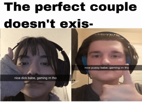tho: The perfect couple  doesn't exis-  nice pussy babe, gaming  rn tho  nice dick babe, gaming  rn tho