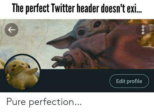 pure: The perfect Twitter header doesn't exi..  Edit profile Pure perfection…
