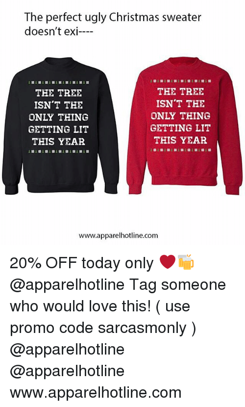 Getting Lit: The perfect ugly Christmas sweater  doesn't exi-  THE TREE  ISN'T THE  ONLY THING  GETTING LIT  THIS YEAR  THE TREE  ISN'T THE  ONLY THING  GETTING LIT  THIS YEAR  www.apparelhotline.com 20% OFF today only ❤️🍻 @apparelhotline Tag someone who would love this! ( use promo code sarcasmonly ) @apparelhotline @apparelhotline www.apparelhotline.com