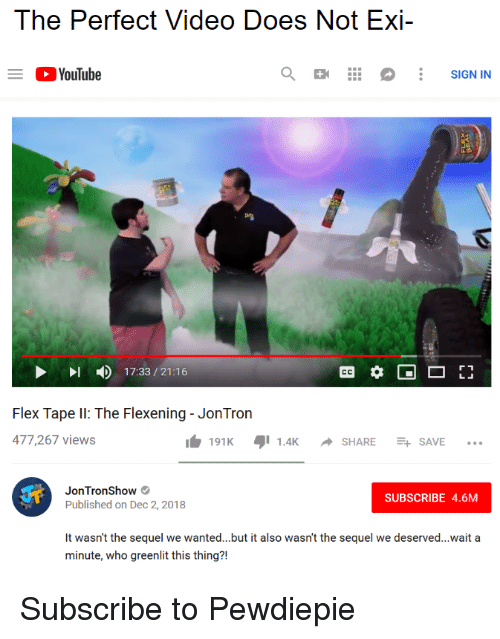 Flexing, youtube.com, and Video: The Perfect Video Does Not Exi-  YouTube  SIGN IN  17:33/21:16  Flex Tape I: The Flexening- JonTron  477,267 views  191K1.4KSHARESAVE..  JonTronShow  Published on Dec 2, 2018  SUBSCRIBE 4.6M  It wasn't the sequel we wanted...but it also wasn't the sequel we deserved...wait a  minute, who greenlit this thing?! Subscribe to Pewdiepie