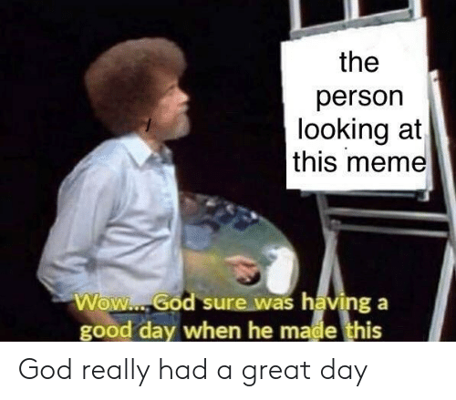 God, Meme, and Wow: the  person  looking at  this meme  Wow. God sure was having a  good day when he made this God really had a great day