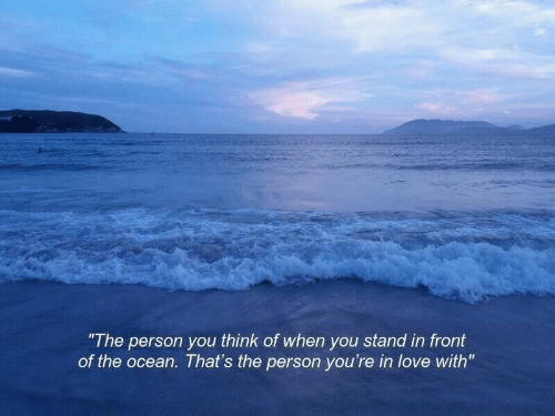 """Love, Ocean, and Think: """"The person you think of when you stand in front  of the ocean. That's the person you're in love with"""""""