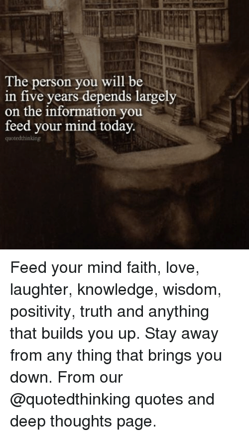 Deep Thought: The person you will be  in five years depends largely  on the information you  feed your mind today  quoted thinking Feed your mind faith, love, laughter, knowledge, wisdom, positivity, truth and anything that builds you up. Stay away from any thing that brings you down. From our @quotedthinking quotes and deep thoughts page.