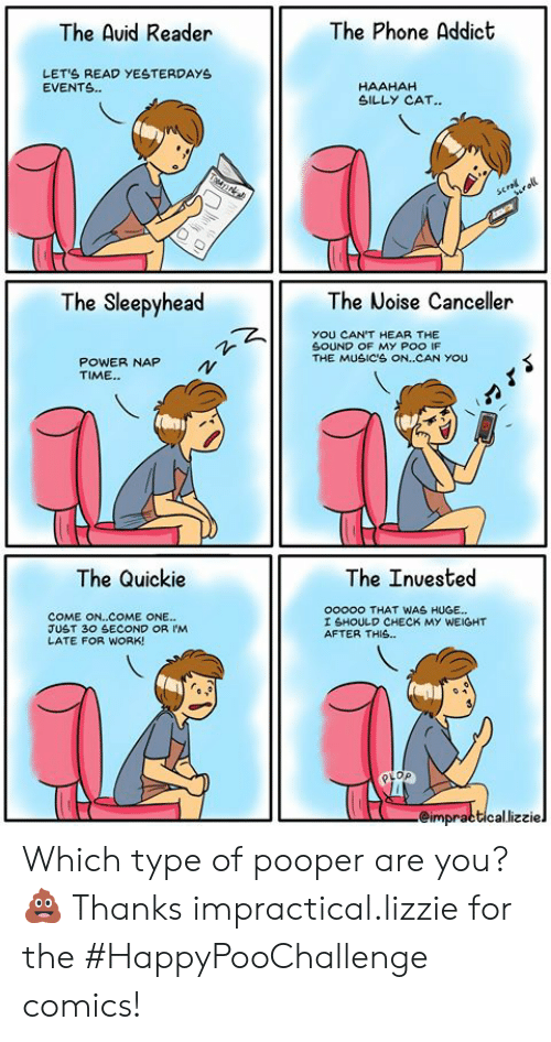 Dank, Phone, and Work: The Phone Addict  The Auid Reader  LETS READ YESTERDAYS  EVENTS.  HAAHAH  SILLY CAT..  TTAN  scral  roll  The Sleepyhead  The Noise Canceller  YOU CAN'T HEAR THE  SOUND OF MY POO IF  THE MUSIC'S ON..CAN YOU  POWER NAP  TIME.  The Quickie  The Inuested  ooooo THAT WAS HUGE...  COME ON..COME ONE...  JUST 30 SECOND OR IM  LATE FOR WORK!  I SHOULD CHECK MY WEIGHT  AFTER THIS..  eimpracticallizziel Which type of pooper are you?💩  Thanks impractical.lizzie for the #HappyPooChallenge comics!