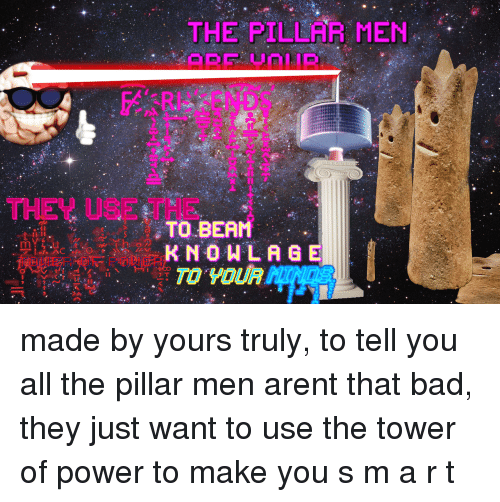 yours truly: THE PILLAR MEN  2  THEY USE THE  TO BEAM  K NOWLAGE <p>made by yours truly, to tell you all the pillar men arent that bad, they just want to use the tower of power to make you s m a r t</p>