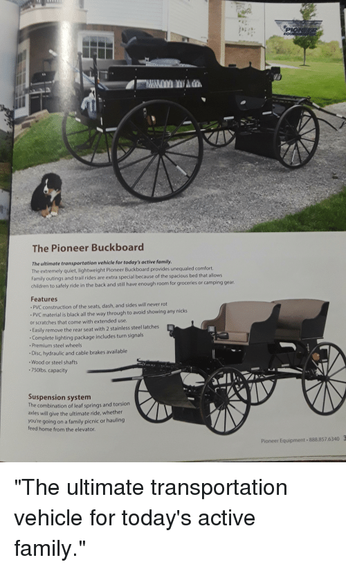 """Children, Family, and Funny: The Pioneer Buckboard  The ultimate transportation vehicle for today's active family.  The extremely quiet, lightweight Pioneer Buckboard provides unequaled comfort.  Family outings and trail rides are extra special because of the spacious bed that allows  children to safely ride in the back and still have enough room for groceries or camping gear.  Features  PVC construction of the seats, dash, and sides will never rot  PVC material is black all the way through to avoid showing any nicks  or scratches that come with extended use.  Easily remove the rear seat with 2 stainless steel latches  Complete lighting package includes turn signals  Premium steel wheels  Disc, hydraulic and cable brakes available  Wood or steel shafts  .750lbs. capacity  Suspension system  The combination of leaf springs and torsion  axles will give the ultimate ride, whether  you're going on a family picnic or hauling  feed home from the elevator.  Pioneer Equipment 888.857.6340 """"The ultimate transportation vehicle for today's active family."""""""