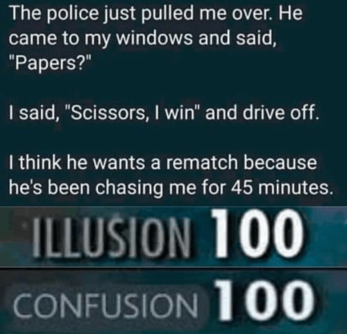 """Police, Windows, and Drive: The police just pulled me over. He  came to my windows and said,  """"Papers?""""  I said, """"Scissors, I win"""" and drive off  I think he wants a rematch because  he's been chasing me for 45 minutes.  ILLUSION 100  CONFUSION 100"""