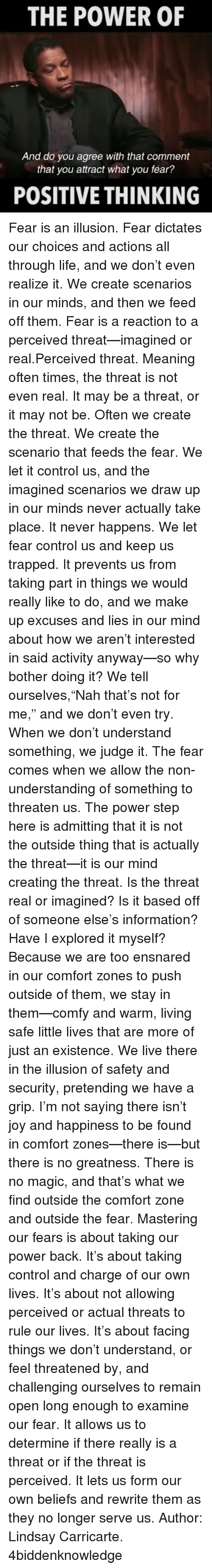 """Oftenly: THE POWER OF  And do you agree with that comment  that you attract what you fear?  POSITIVE THINKING Fear is an illusion. Fear dictates our choices and actions all through life, and we don't even realize it. We create scenarios in our minds, and then we feed off them. Fear is a reaction to a perceived threat—imagined or real.Perceived threat. Meaning often times, the threat is not even real. It may be a threat, or it may not be. Often we create the threat. We create the scenario that feeds the fear. We let it control us, and the imagined scenarios we draw up in our minds never actually take place. It never happens. We let fear control us and keep us trapped. It prevents us from taking part in things we would really like to do, and we make up excuses and lies in our mind about how we aren't interested in said activity anyway—so why bother doing it? We tell ourselves,""""Nah that's not for me,"""" and we don't even try. When we don't understand something, we judge it. The fear comes when we allow the non-understanding of something to threaten us. The power step here is admitting that it is not the outside thing that is actually the threat—it is our mind creating the threat. Is the threat real or imagined? Is it based off of someone else's information? Have I explored it myself? Because we are too ensnared in our comfort zones to push outside of them, we stay in them—comfy and warm, living safe little lives that are more of just an existence. We live there in the illusion of safety and security, pretending we have a grip. I'm not saying there isn't joy and happiness to be found in comfort zones—there is—but there is no greatness. There is no magic, and that's what we find outside the comfort zone and outside the fear. Mastering our fears is about taking our power back. It's about taking control and charge of our own lives. It's about not allowing perceived or actual threats to rule our lives. It's about facing things we don't understand, or feel threatened by, and c"""