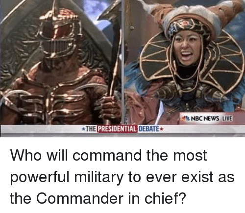 the commander: THE  PRESIDENTIAL DEBATE  NBC NEWS LIVE Who will command the most powerful military to ever exist as the Commander in chief?