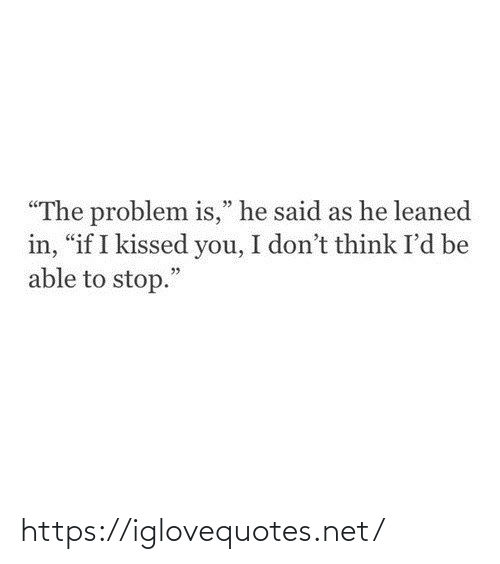"Net, Think, and You: ""The problem is,"" he said as he leaned  in, ""if I kissed you, I don't think I'd be  able to stop."" https://iglovequotes.net/"