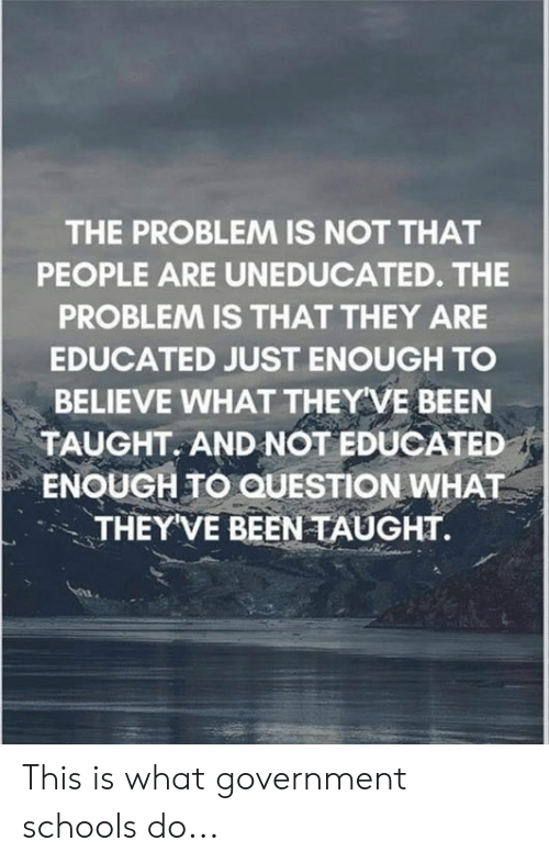 Memes, Government, and Been: THE PROBLEM IS NOT THAT  PEOPLE ARE UNEDUCATED. THE  PROBLEM IS THAT THEY ARE  EDUCATED JUST ENOUGH TO  BELIEVE WHAT THEY VE BEEN  TAUGHT. AND NOT EDUCATED  ENOUGH TO QUESTION WHAT  THEYVE BEEN TAUGHT. This is what government schools do...