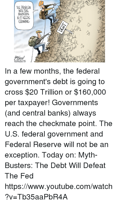federal reserve: THE PROBLEM  MoUNTAIN  GROWING In a few months, the federal government's debt is going to cross $20 Trillion or $160,000 per taxpayer!  Governments (and central banks) always reach the checkmate point. The U.S. federal government and Federal Reserve will not be an exception. Today on:  Myth-Busters: The Debt Will Defeat The Fed https://www.youtube.com/watch?v=Tb35aaPbR4A