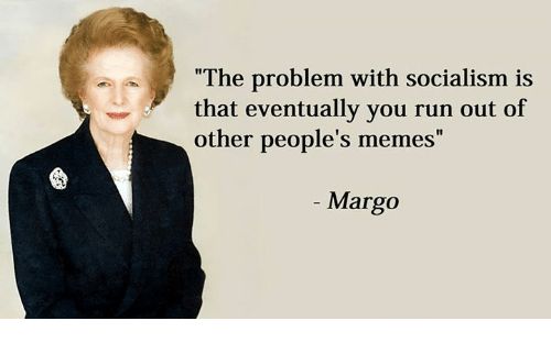 """People Memes: """"The problem with socialism is  that eventually you run out of  other people's memes  Margo"""