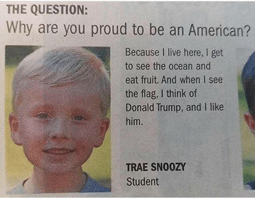 Donald Trump: THE QUESTION:  Why are you proud to be an American?  Because I live here, I get  to see the ocean and  eat fruit. And when I see  the flag, I think of  Donald Trump, and I like  him.  TRAE SNO0ZY  Student