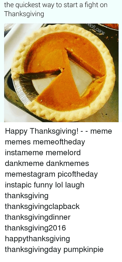 Funny, Lol, and Meme: the quickest way to start a fight on  Thanksgiving  Happy Thanksgiving! - - meme  memes memeoftheday  instameme memelord  dankmeme dankmemes  memestagram picoftheday  instapic funny lol laugh  thanksgiving  thanksgivingclapbaclk  thanksgivingdinner  thanksgiving2016  happythanksgiving  thanksgivingday pumpkinpie