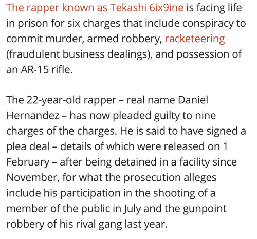Life, Prison, and Gang: The rapper known as Tekashi 6ix9ine is facing life  in prison for six charges that include conspiracy to  commit murder, armed robbery, racketeering  (fraudulent business dealings), and possession of  an AR-15 rifle  The 22-year-old rapper - real name Daniel  Hernandez - has now pleaded guilty to nine  charges of the charges. He is said to have signed a  plea deal - details of which were released on1  February - after being detained in a facility since  November, for what the prosecution alleges  include his participation in the shooting of a  member of the public in July and the gunpoint  robbery of his rival gang last year.