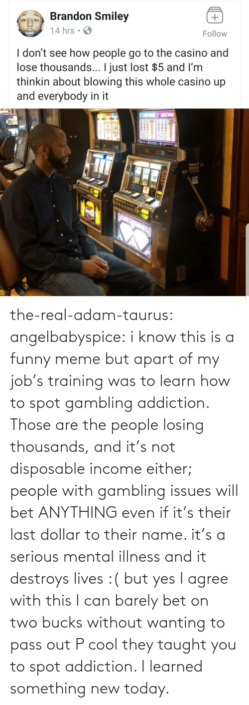 serious: the-real-adam-taurus:  angelbabyspice:  i know this is a funny meme but apart of my job's training was to learn how to spot gambling addiction. Those are the people losing thousands, and it's not disposable income either; people with gambling issues will bet ANYTHING even if it's their last dollar to their name. it's a serious mental illness and it destroys lives :( but yes I agree with this I can barely bet on two bucks without wanting to pass out    P cool they taught you to spot addiction. I learned something new today.