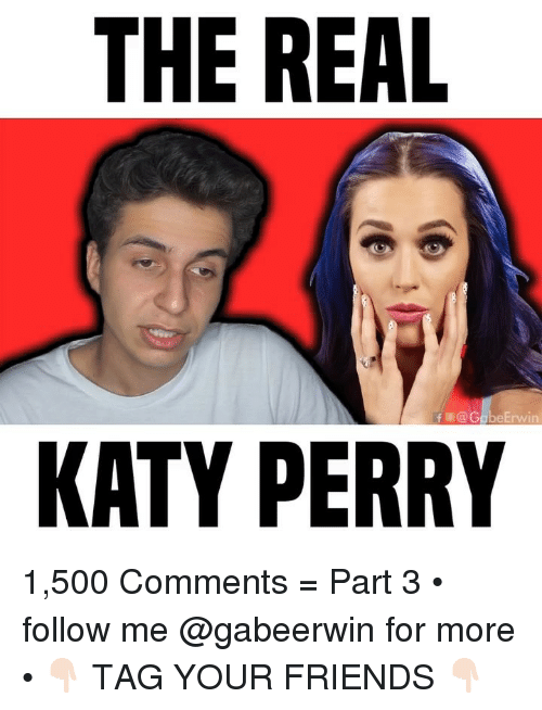 Katy Perry: THE REAL  fE@G  eErwin  KATY PERRY 1,500 Comments = Part 3 • follow me @gabeerwin for more • 👇🏻 TAG YOUR FRIENDS 👇🏻