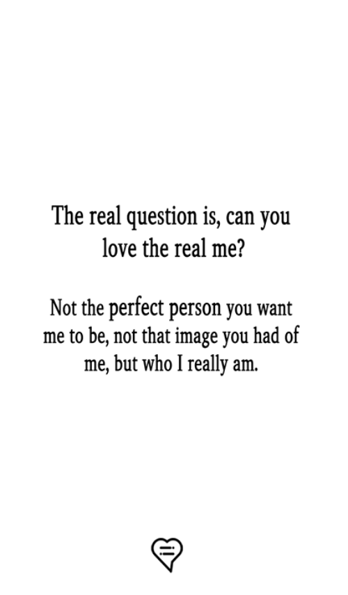 Love, Memes, and Image: The real question is, can you  love the real me?  Not the perfect person you want  me to be, not that image you had of  me, but who I really am.