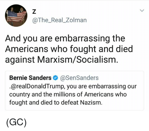 Defeation: @The_Real_Zolman  And you are embarrassing the  Americans who fought and died  against Marxism/Socialism  Bernie Sanders & @SenSanders  .@realDonaldTrump, you are embarrassing our  country and the millions of Americans who  fought and died to defeat Nazism. (GC)