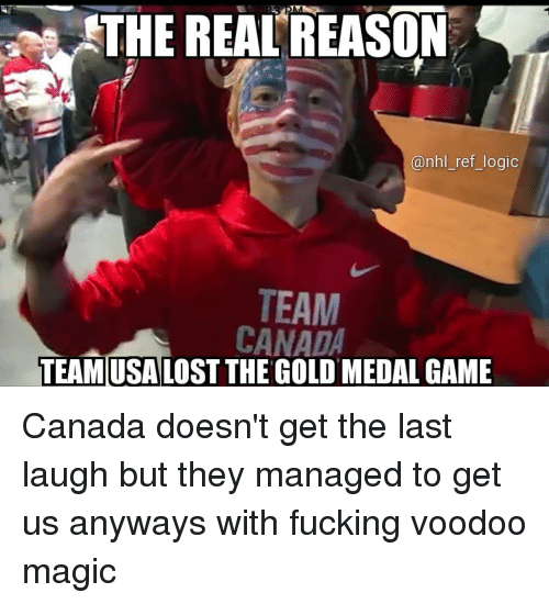 Fucking, Logic, and Memes: THE REAL'REASON  @nhl_ref_logic  TEAM  CANADA  TEAMUSALOST THE GOLD MEDAL GAME Canada doesn't get the last laugh but they managed to get us anyways with fucking voodoo magic