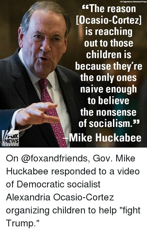 "Organizing: The reason  Ocasio-Cortez]  s reaching  out to those  children is  because they re  the only ones  naive enough  to believe  the nonsense  of socialism.""  FOX  Mike Huckabee  Ll  NEWS  channel On @foxandfriends, Gov. Mike Huckabee responded to a video of Democratic socialist Alexandria Ocasio-Cortez organizing children to help ""fight Trump."""