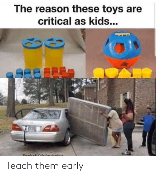 Reason: The reason these toys are  critical as kids...  Facebook Only the Hilnrious Teach them early