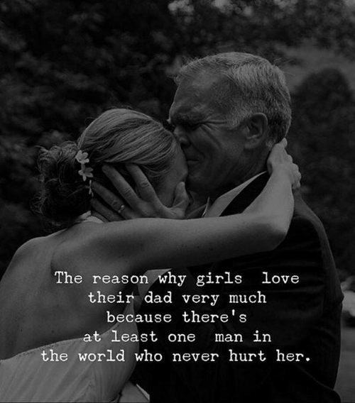 Dad, Girls, and Love: The reason why girls love  their dad very much  because there's  at least one  man in  the world who never hurt her.