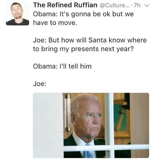 Its Gonna Be: The Refined Ruffian @Culture... . 7h  Obama: It's gonna be ok but we  have to move.  Joe: But how will Santa know where  to bring my presents next year?  Obama: I'Il tell him  Joe: