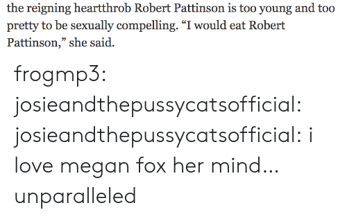 """Megan: the reigning heartthrob Robert Pattinson is too young and too  pretty to be sexually compelling. """"I would eat Robert  Pattinson,"""" she said. frogmp3: josieandthepussycatsofficial:   josieandthepussycatsofficial: i love megan fox   her mind… unparalleled"""