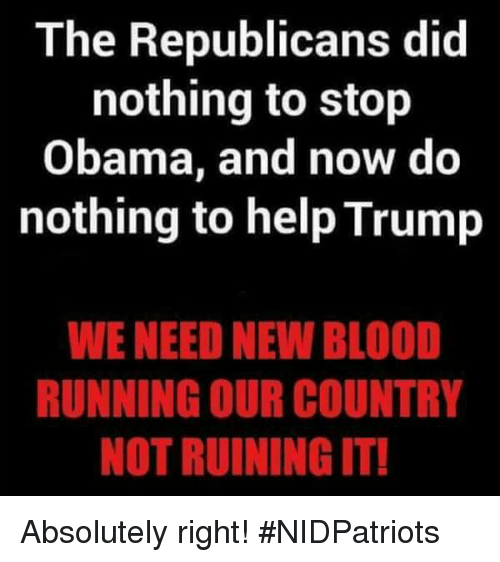 Trumping: The Republicans did  nothing to stop  Obama, and now do  nothing to help Trump  WE NEED NEW BLOOD  RUNNING OUR COUNTRY  NOT RUINING IT! Absolutely right! #NIDPatriots