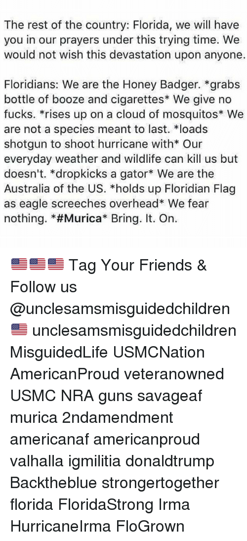 """Friends, Guns, and Memes: The rest of the country: Florida, we will have  you in our prayers under this trying time. We  would not wish this devastation upon anyone.  Floridians: We are the Honey Badger. *grabs  bottle of booze and cigarettes We give no  fucks. *rises up on a cloud of mosquitos* We  are not a species meant to last. loads  shotgun to shoot hurricane with* Our  everyday weather and wildlife can kill us but  doesn't. *dropkicks a gator We are the  Australia of the US. *holds up Floridian Flag  as eagle screeches overhead* We fear  nothing. *#Murica"""" Bring. It. On. 🇺🇸🇺🇸🇺🇸 Tag Your Friends & Follow us @unclesamsmisguidedchildren 🇺🇸 unclesamsmisguidedchildren MisguidedLife USMCNation AmericanProud veteranowned USMC NRA guns savageaf murica 2ndamendment americanaf americanproud valhalla igmilitia donaldtrump Backtheblue strongertogether florida FloridaStrong Irma HurricaneIrma FloGrown"""