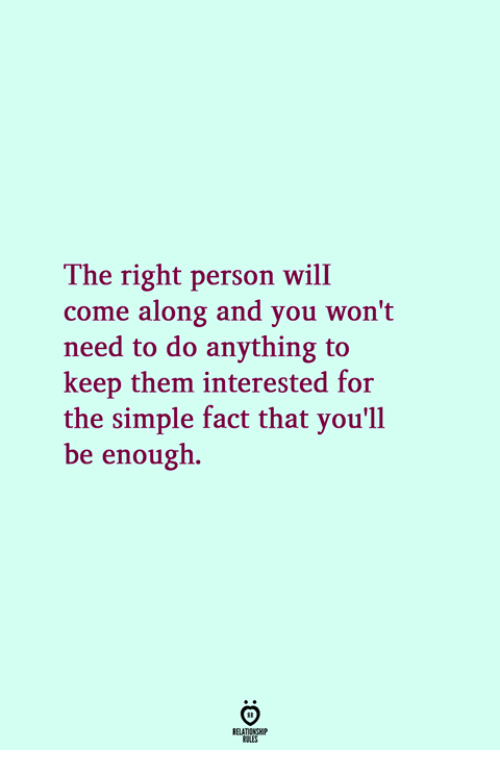Simple, Will, and Them: The right person will  come along and you won't  need to do anything to  keep them interested for  the simple fact that you'll  be enough.