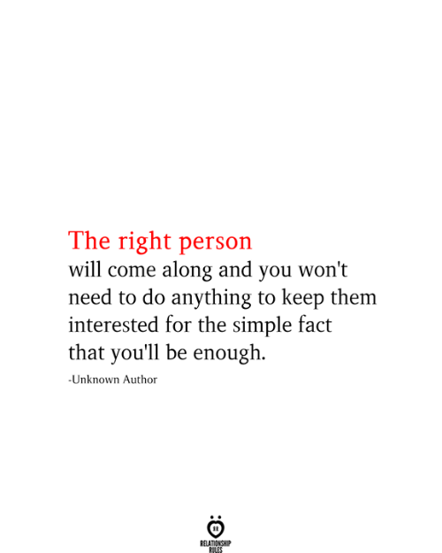 Simple, Unknown, and Will: The right person  will come along and you won't  need to do anything to keep them  interested for the simple fact  that you'll be enough  -Unknown Author  RELATIONSHIP  RILES