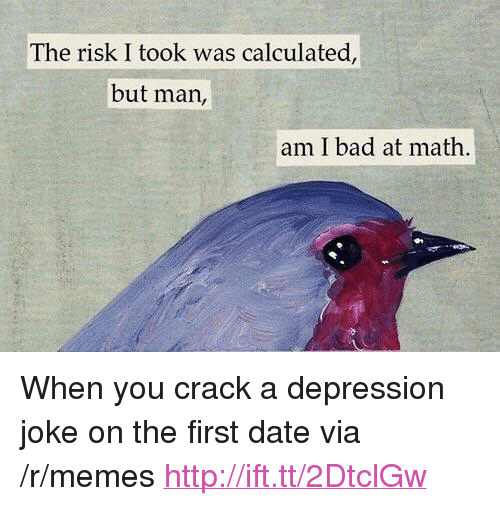 """Risk I Took Was Calculated But Man Am I Bad At Math: The risk I took was calculated,  but man,  am I bad at math <p>When you crack a depression joke on the first date via /r/memes <a href=""""http://ift.tt/2DtclGw"""">http://ift.tt/2DtclGw</a></p>"""